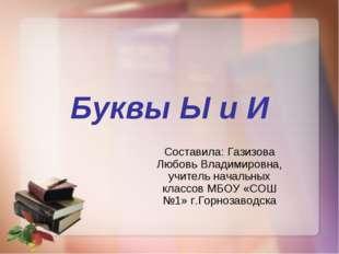 Буквы Ы и И Составила: Газизова Любовь Владимировна, учитель начальных классо