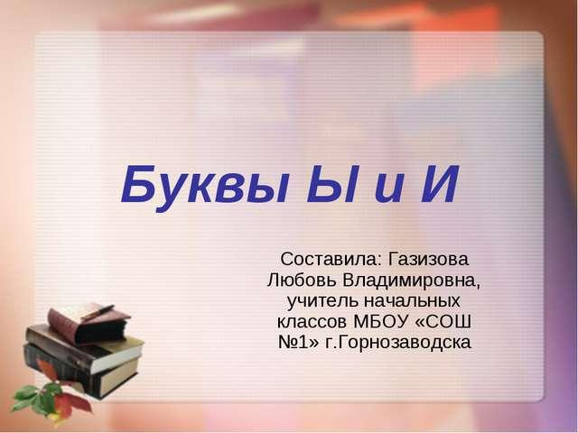 Буквы Ы и И Составила: Газизова Любовь Владимировна, учитель начальных классо...