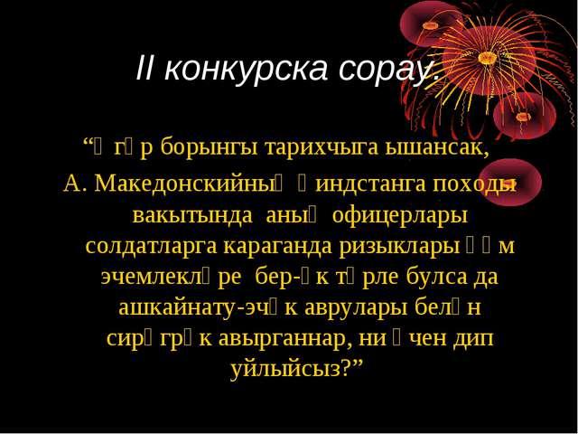 """II конкурска сорау. """"Әгәр борынгы тарихчыга ышансак, А. Македонскийның Һиндст..."""
