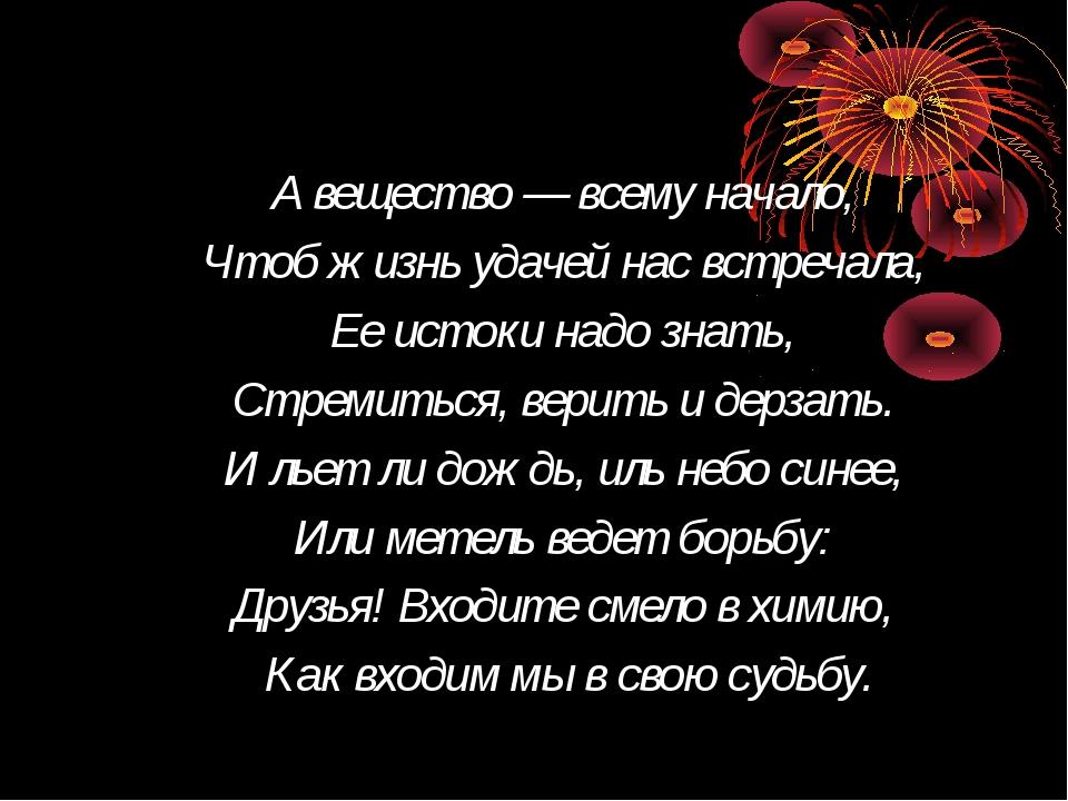 А вещество — всему начало, Чтоб жизнь удачей нас встречала, Ее истоки надо зн...