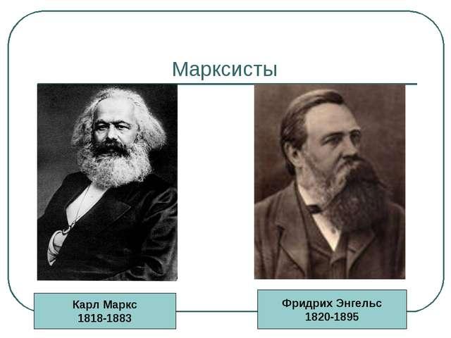 Марксисты Карл Маркс 1818-1883 Фридрих Энгельс 1820-1895