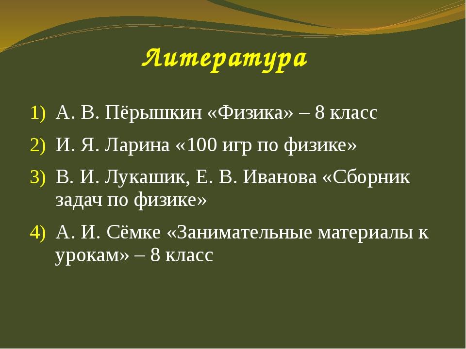 Литература А. В. Пёрышкин «Физика» – 8 класс И. Я. Ларина «100 игр по физик...