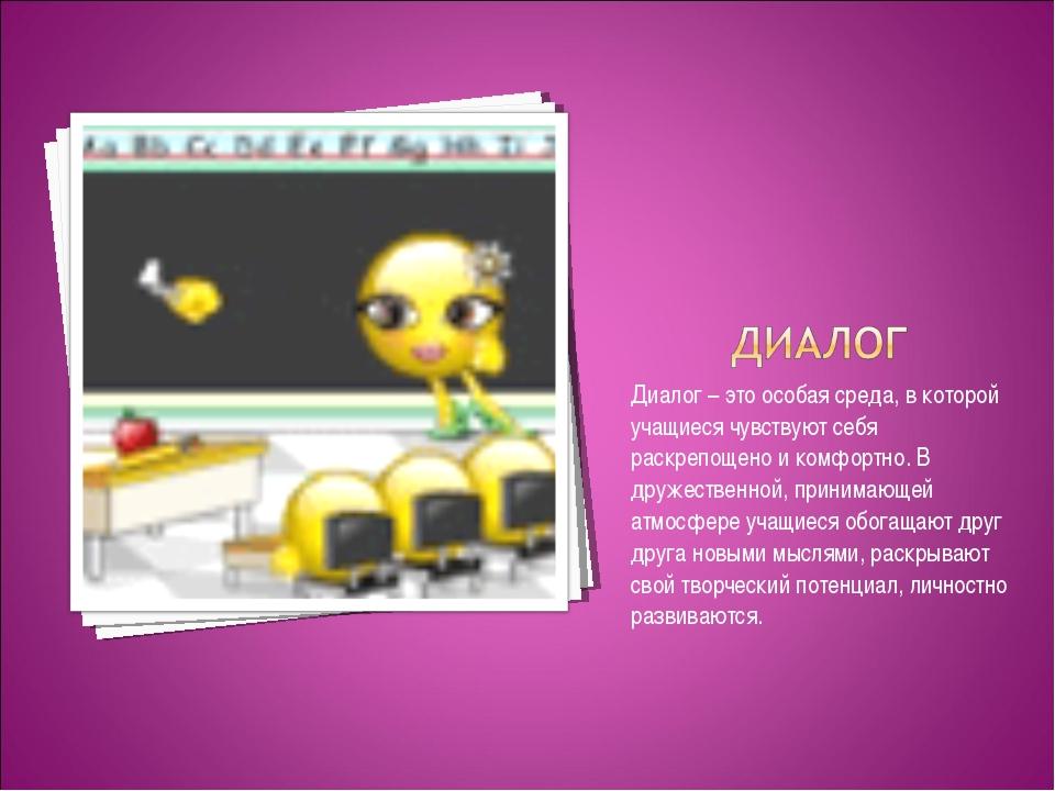 Диалог – это особая среда, в которой учащиеся чувствуют себя раскрепощено и к...