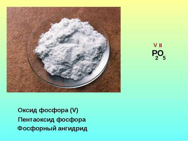Оксид фосфора (V) Пентаоксид фосфора Фосфорный ангидрид РО V II 2 5