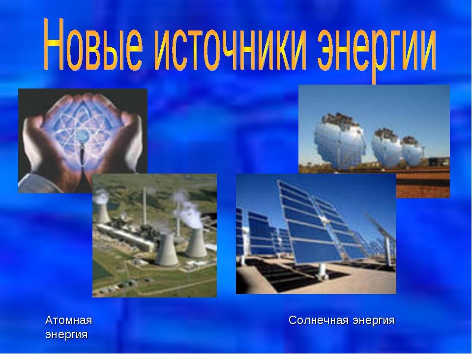 Атомная энергия Солнечная энергия