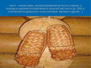 лапти -низкая обувь, распространённая на Руси встарину, и бывшая в широком