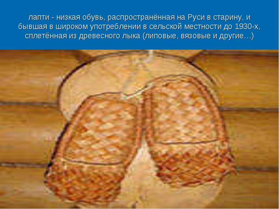 лапти -низкая обувь, распространённая на Руси встарину, и бывшая в широком...