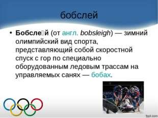 бобслей Бобсле́й(отангл.bobsleigh)— зимний олимпийский вид спорта, предст