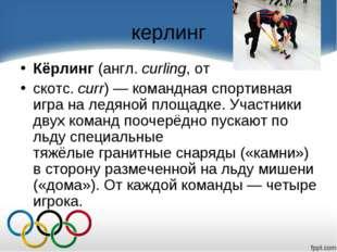 керлинг Кёрлинг(англ.curling, от скотс.curr)— команднаяспортивная игра