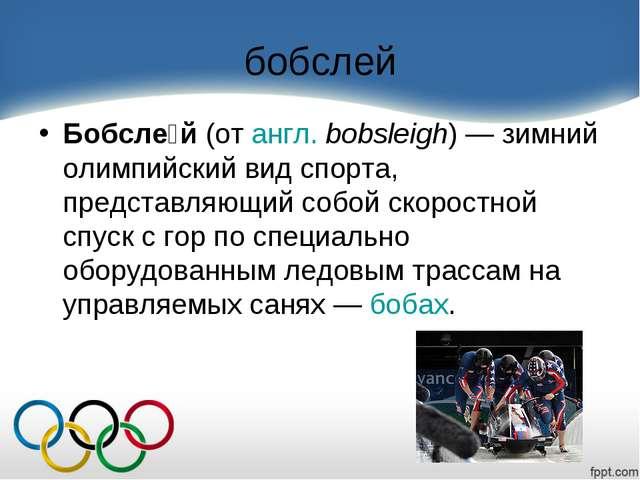 бобслей Бобсле́й(отангл.bobsleigh)— зимний олимпийский вид спорта, предст...