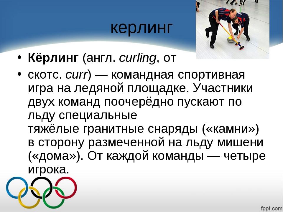 керлинг Кёрлинг(англ.curling, от скотс.curr)— команднаяспортивная игра...