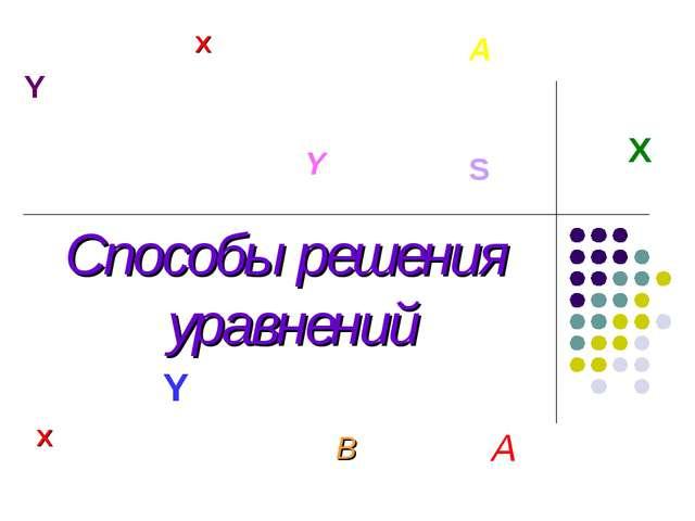 Способы решения уравнений X X Y A X A Y S B Y