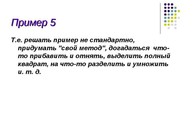 """Пример 5 Т.е. решать пример не стандартно, придумать """"свой метод"""", догадаться..."""