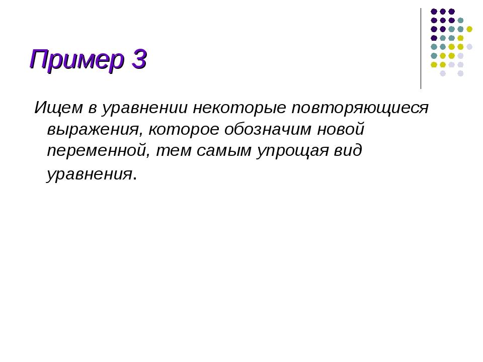 Пример 3 Ищем в уравнении некоторые повторяющиеся выражения, которое обозначи...