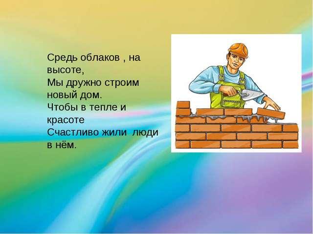 Средь облаков , на высоте, Мы дружно строим новый дом. Чтобы в тепле и красот...