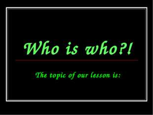 Who is who?! The topic of our lesson is: