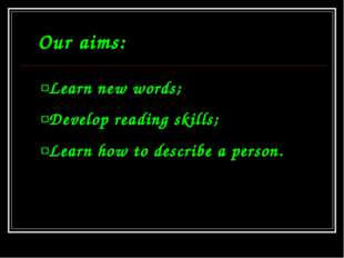 Our aims: Learn new words; Develop reading skills; Learn how to describe a pe