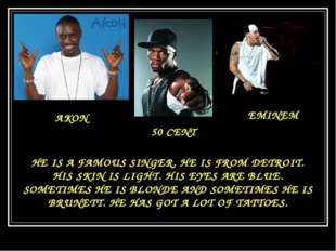 AKON 50 CENT EMINEM HE IS A FAMOUS SINGER. HE IS FROM DETROIT. HIS SKIN IS LI