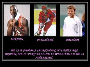 JORDAN OVECHKIN BACHAM HE IS A FAMOUS SPORTSMAN. HIS EYES ARE BROWN. HE IS VE