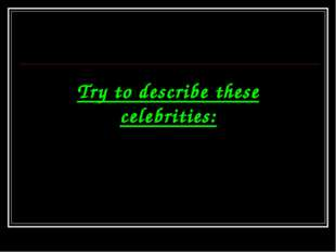 Try to describe these celebrities: