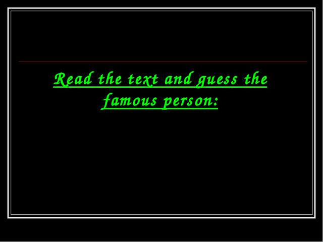 Read the text and guess the famous person: