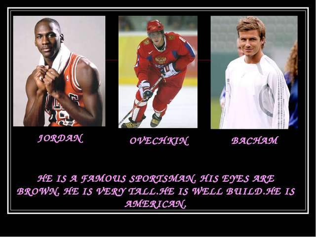 JORDAN OVECHKIN BACHAM HE IS A FAMOUS SPORTSMAN. HIS EYES ARE BROWN. HE IS VE...