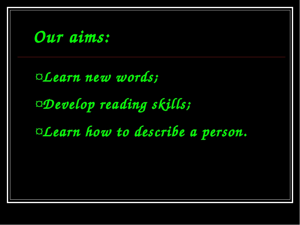 Our aims: Learn new words; Develop reading skills; Learn how to describe a pe...