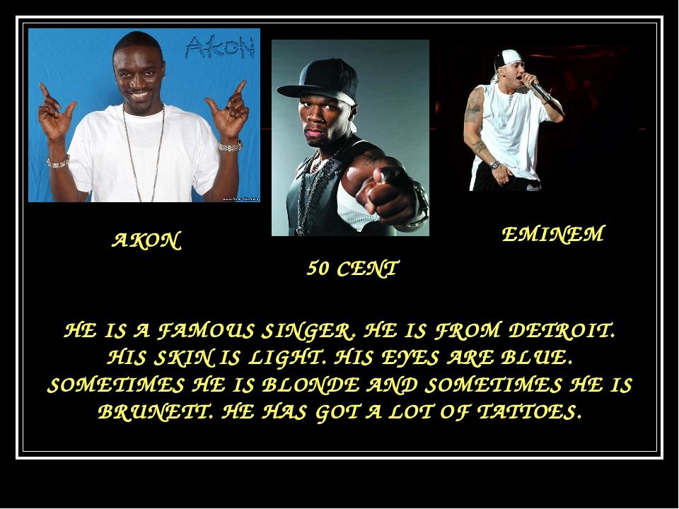 AKON 50 CENT EMINEM HE IS A FAMOUS SINGER. HE IS FROM DETROIT. HIS SKIN IS LI...