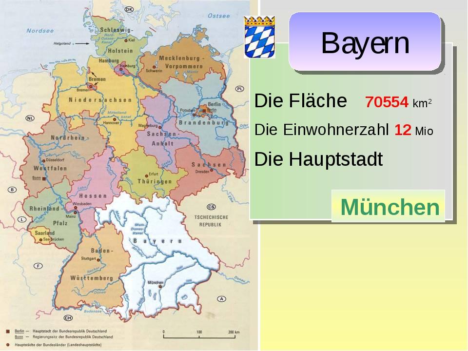 Die Fläche 70554 km2 Die Einwohnerzahl 12 Mio Die Hauptstadt München Bayern