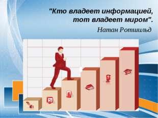 """""""Кто владеет информацией, тот владеет миром"""". Натан Ротшильд"""