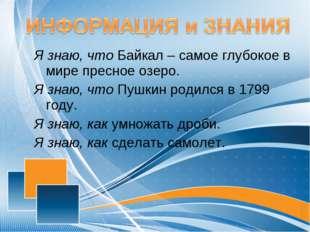 Я знаю, что Байкал – самое глубокое в мире пресное озеро. Я знаю, что Пушкин