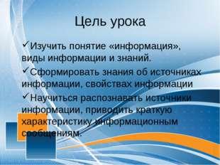 Цель урока Изучить понятие «информация», виды информации и знаний. Сформирова
