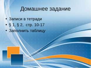 Домашнее задание Записи в тетради § 1, § 2, стр. 10-17 Заполнить таблицу