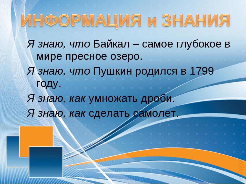 Я знаю, что Байкал – самое глубокое в мире пресное озеро. Я знаю, что Пушкин...