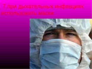 7.при дыхательных инфекциях использовать маски.