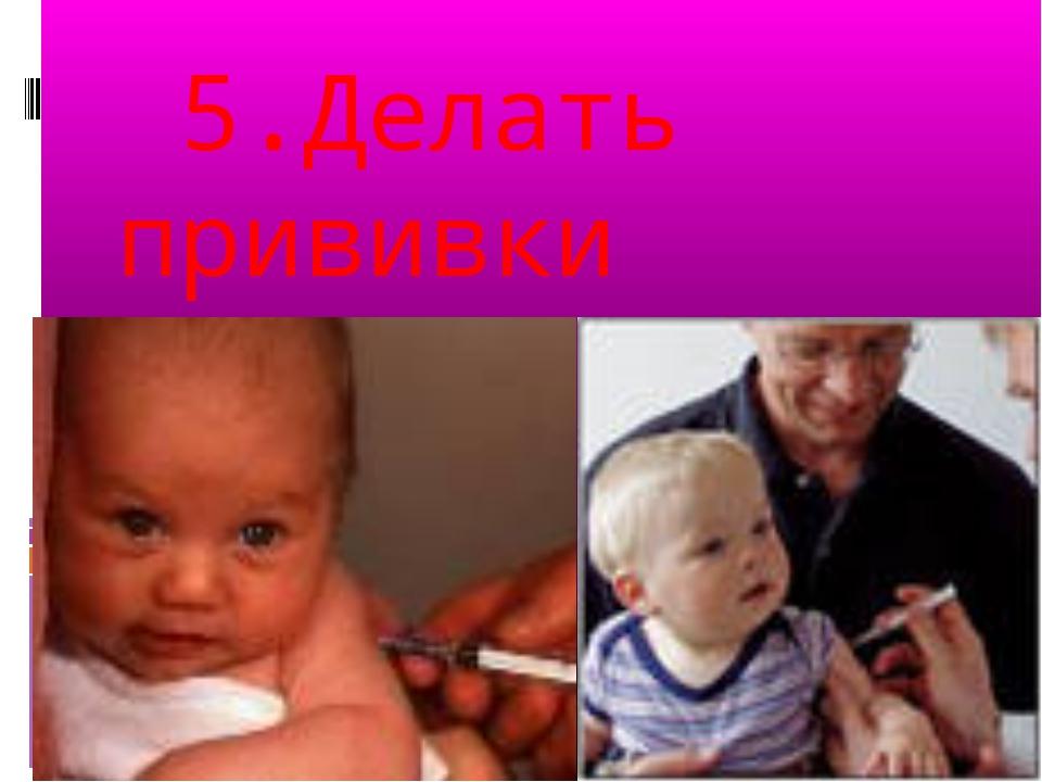 5.Делать прививки