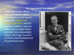 The meaning of the writer Alan Alexander Milne was an English author, best kn