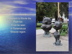 In Russia there's a monument to Winnie the Pooh too. It can be seen in Ramen