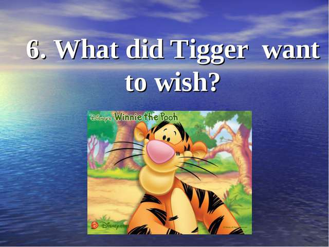6. What did Tigger want to wish?