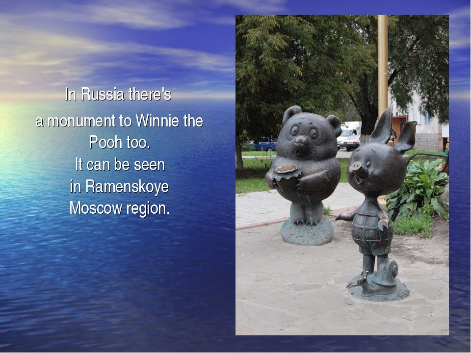 In Russia there's a monument to Winnie the Pooh too. It can be seen in Ramen...