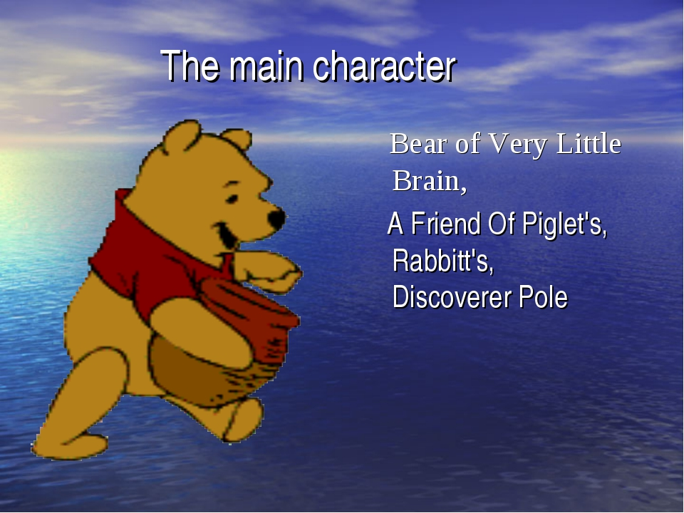 The main character Bear of Very Little Brain, A Friend Of Piglet's, Rabbitt's...