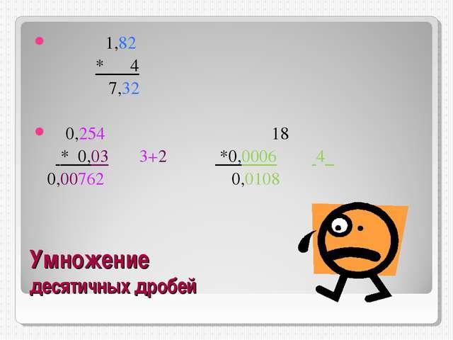 Умножение десятичных дробей 1,82 * 4 7,32 0,254 18 * 0,03 3+2 *0,0006 4 0,007...