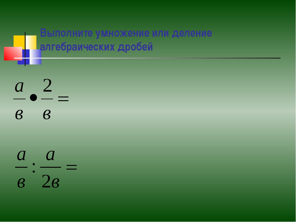 Выполните умножение или деление алгебраических дробей