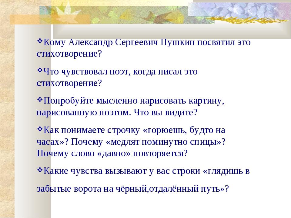Кому Александр Сергеевич Пушкин посвятил это стихотворение? Что чувствовал по...