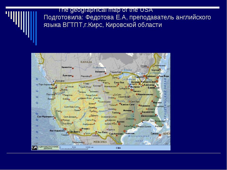 The geographical map of the USA Подготовила: Федотова Е.А, преподаватель анг...