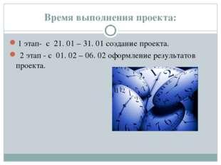 Время выполнения проекта: 1 этап- с 21. 01 – 31. 01 создание проекта. 2 этап