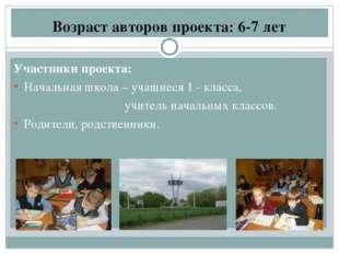 Возраст авторов проекта: 6-7 лет Участники проекта: Начальная школа – учащиес