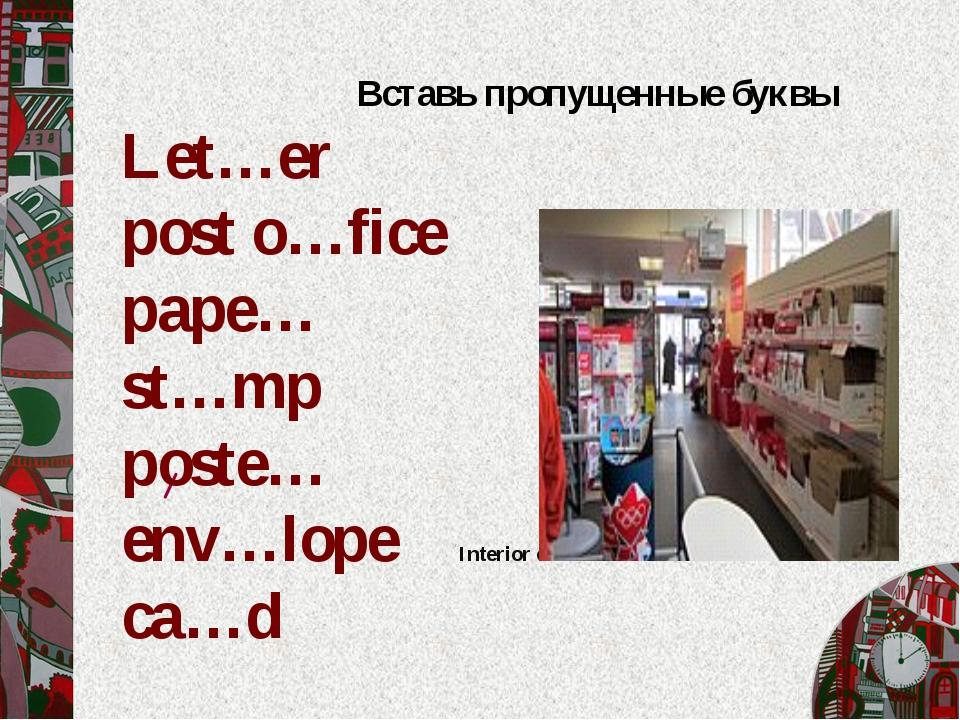 / Вставь пропущенные буквы Let…er post o…fice pape… st…mp poste… env…lope Int...
