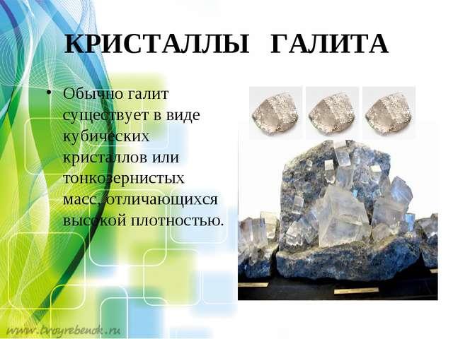 КРИСТАЛЛЫ ГАЛИТА Обычно галит существует в виде кубических кристаллов или тон...