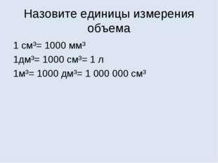 Назовите единицы измерения объема 1 см³= 1000 мм³ 1дм³= 1000 см³= 1 л 1м³= 10